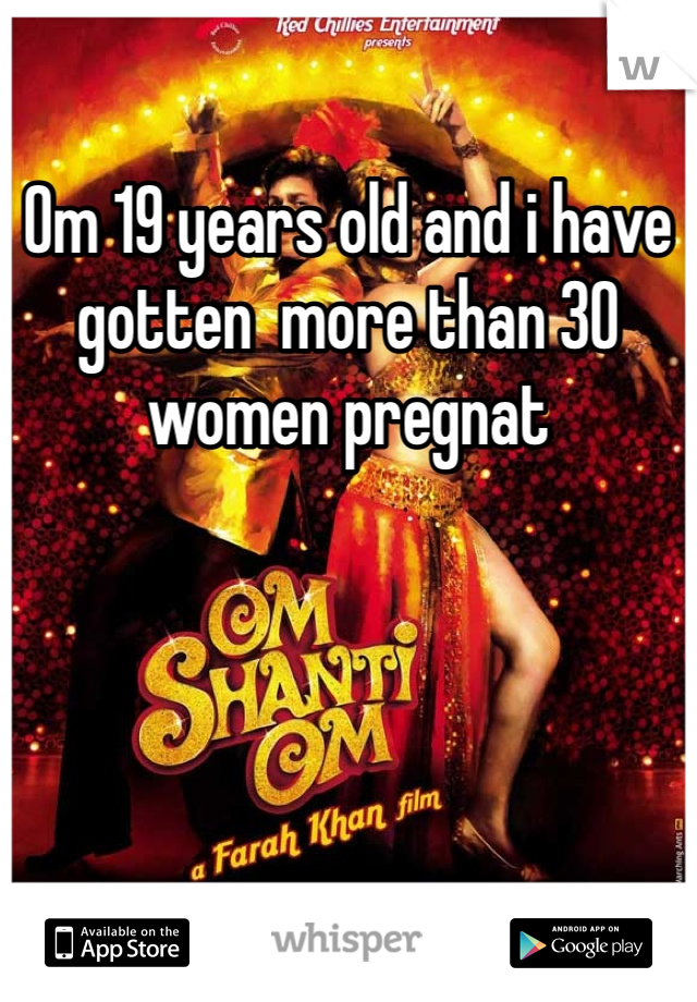 Om 19 years old and i have gotten  more than 30 women pregnat