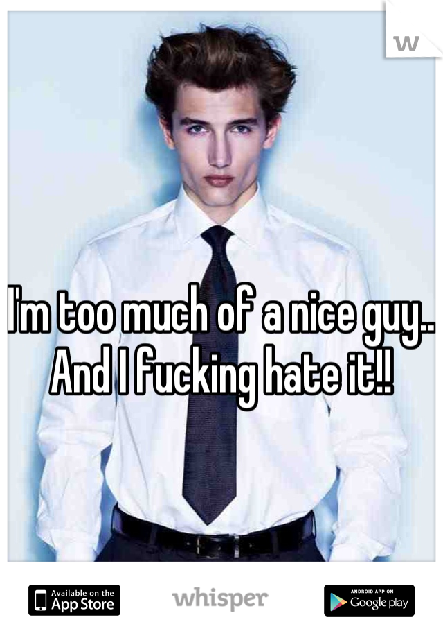 I'm too much of a nice guy.. And I fucking hate it!!