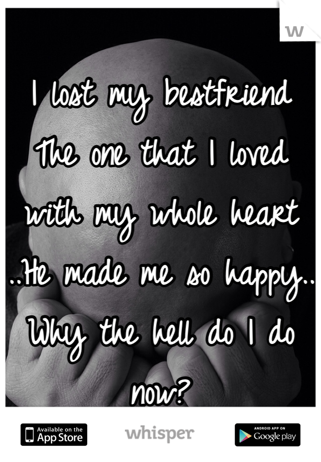 I lost my bestfriend  The one that I loved with my whole heart  ..He made me so happy.. Why the hell do I do now?