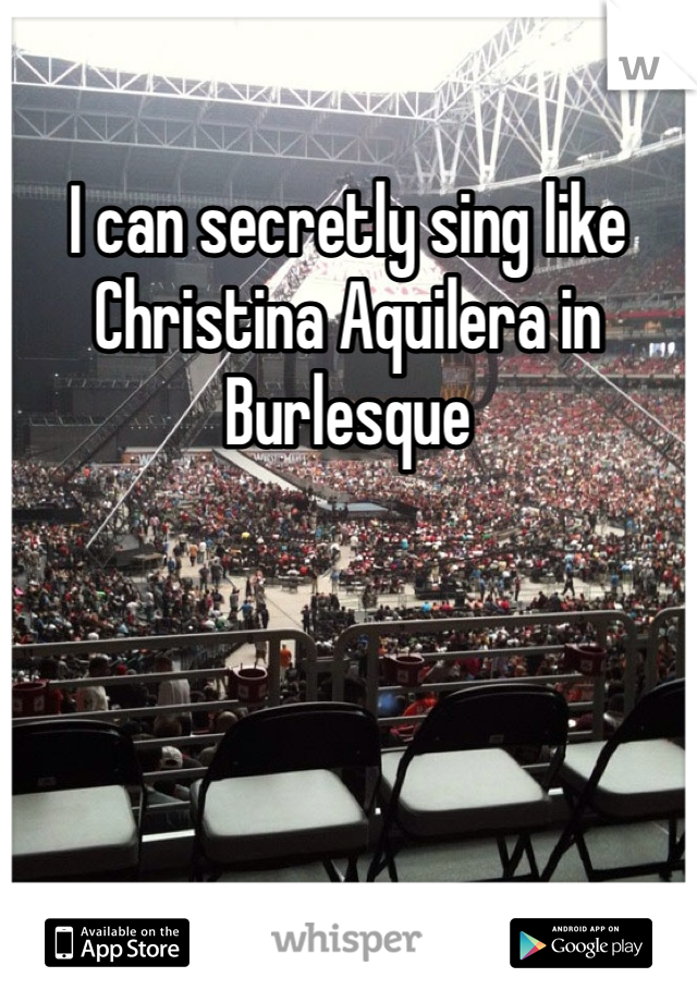 I can secretly sing like Christina Aquilera in Burlesque