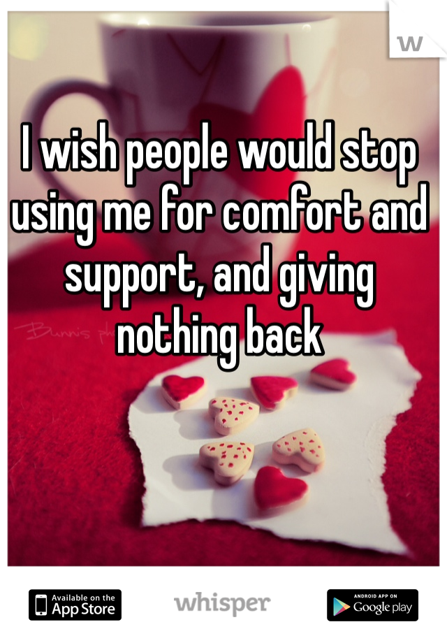 I wish people would stop using me for comfort and support, and giving nothing back
