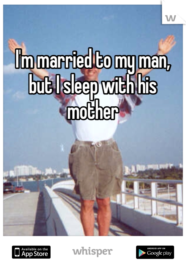 I'm married to my man, but I sleep with his mother