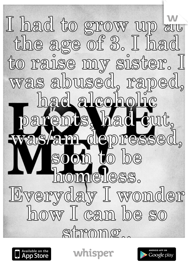 I had to grow up at the age of 3. I had to raise my sister. I was abused, raped, had alcoholic parents, had cut, was/am depressed, soon to be homeless. Everyday I wonder how I can be so strong..