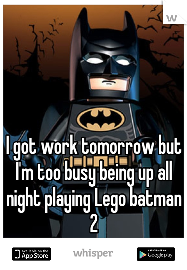 I got work tomorrow but I'm too busy being up all night playing Lego batman 2