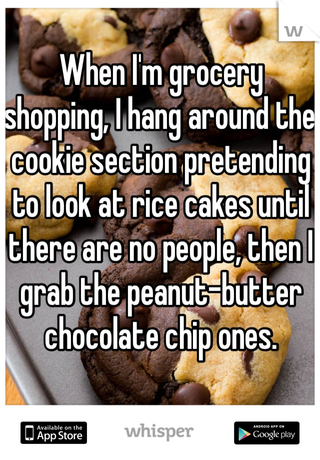 When I'm grocery shopping, I hang around the cookie section pretending to look at rice cakes until there are no people, then I grab the peanut-butter chocolate chip ones.