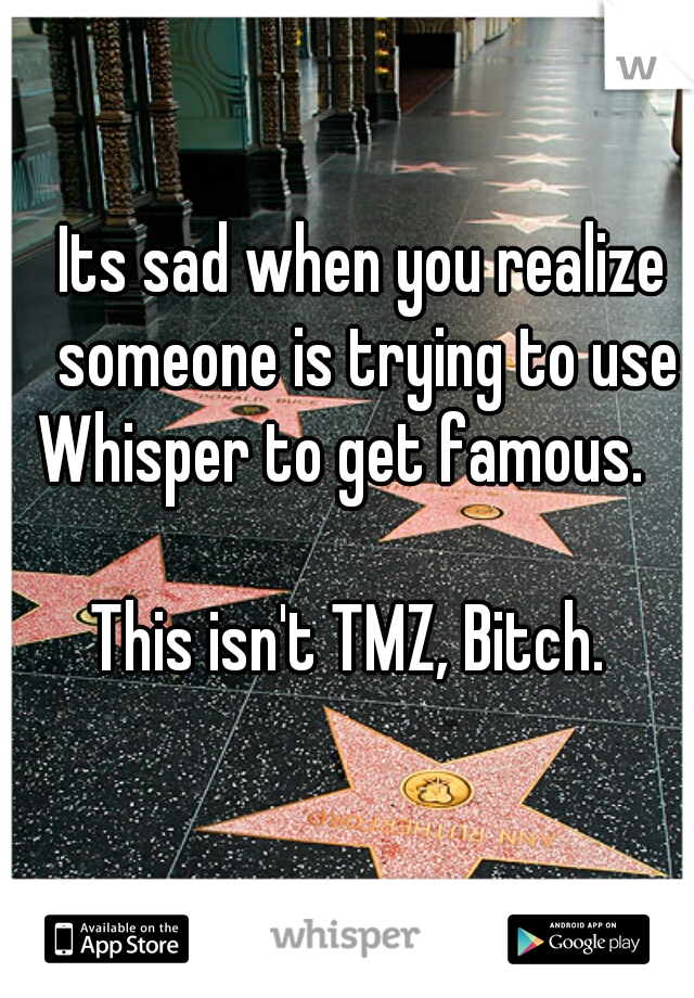 Its sad when you realize someone is trying to use Whisper to get famous.           This isn't TMZ, Bitch.