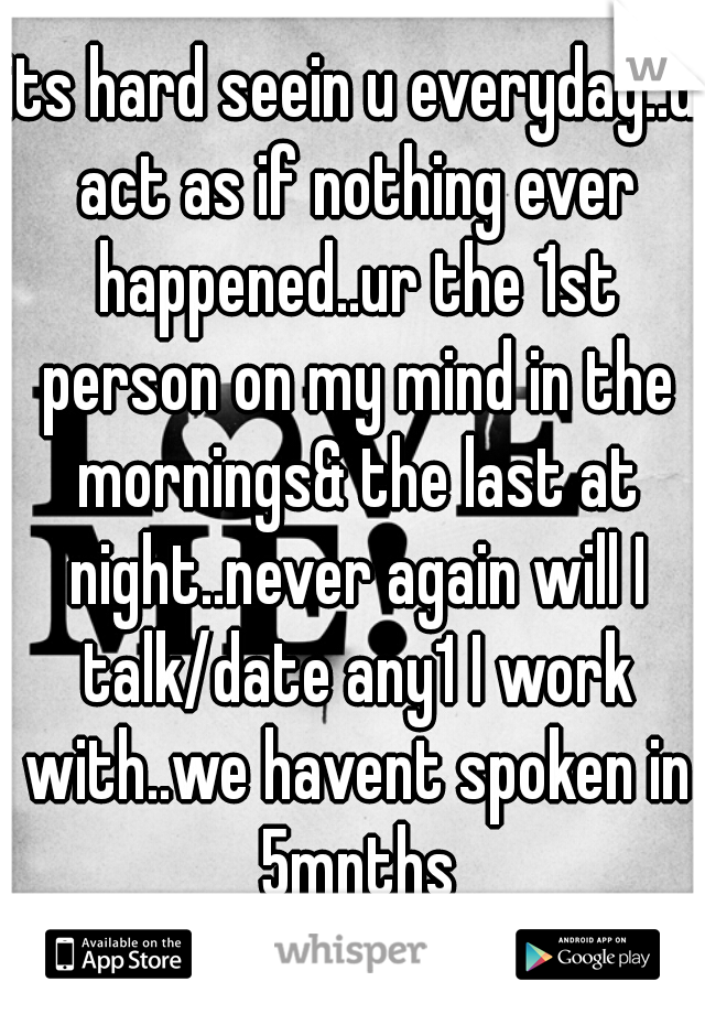 its hard seein u everyday..u act as if nothing ever happened..ur the 1st person on my mind in the mornings& the last at night..never again will I talk/date any1 I work with..we havent spoken in 5mnths