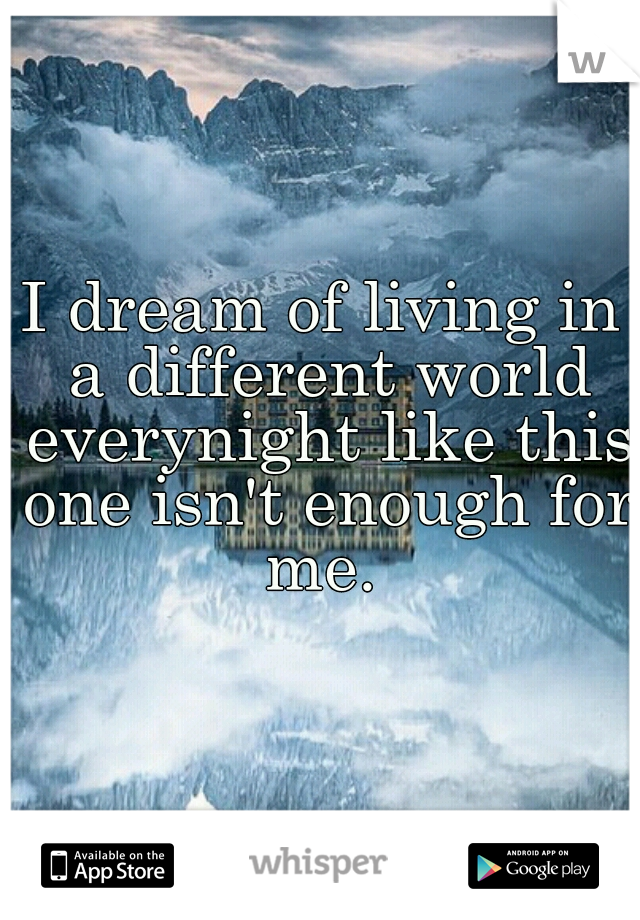I dream of living in a different world everynight like this one isn't enough for me.