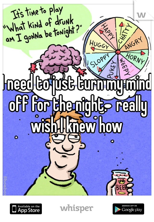 I need to just turn my mind off for the night.   really wish I knew how