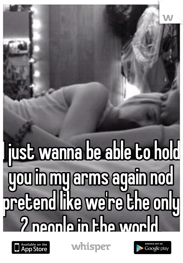 I just wanna be able to hold you in my arms again nod pretend like we're the only 2 people in the world.