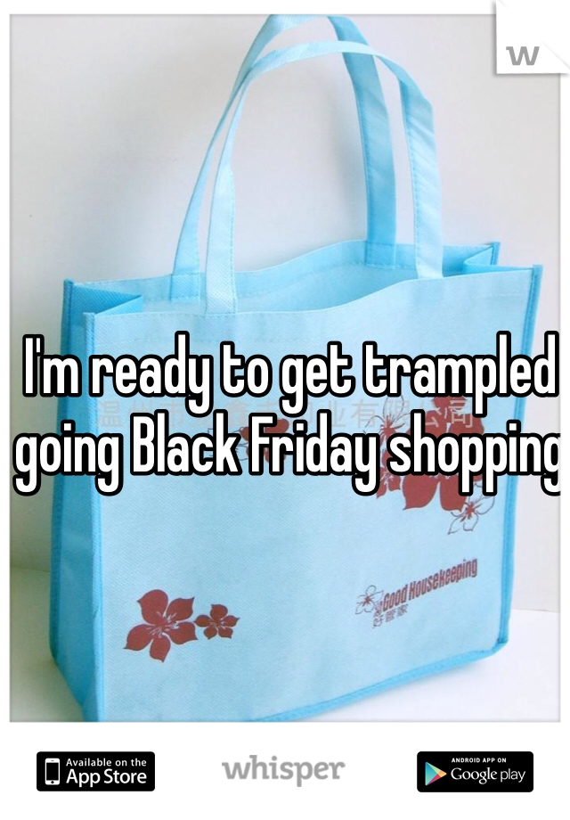 I'm ready to get trampled going Black Friday shopping