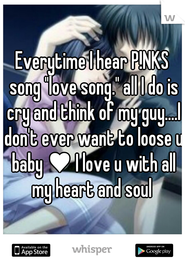 "Everytime I hear P!NKS song ""love song."" all I do is cry and think of my guy....I don't ever want to loose u baby ♥ I love u with all my heart and soul"