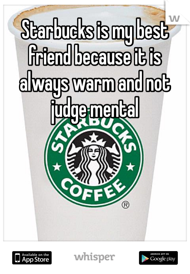 Starbucks is my best friend because it is always warm and not judge mental