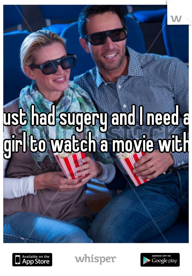 just had sugery and I need a girl to watch a movie with.