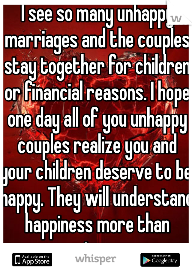 I see so many unhappy marriages and the couples stay together for children or financial reasons. I hope one day all of you unhappy couples realize you and your children deserve to be happy. They will understand happiness more than misery.