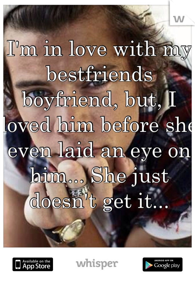 I'm in love with my bestfriends boyfriend, but, I loved him before she even laid an eye on him... She just doesn't get it...