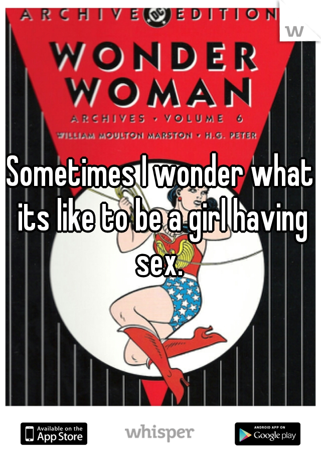 Sometimes I wonder what its like to be a girl having sex.
