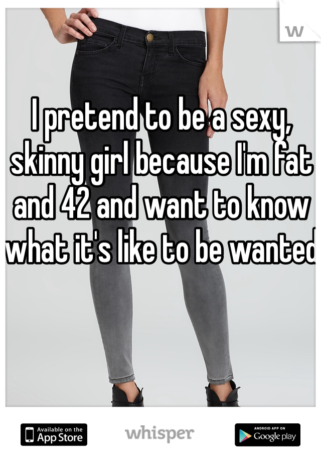 I pretend to be a sexy, skinny girl because I'm fat and 42 and want to know what it's like to be wanted