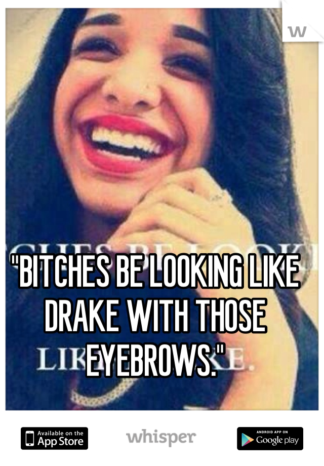 """""""BITCHES BE LOOKING LIKE DRAKE WITH THOSE EYEBROWS."""""""