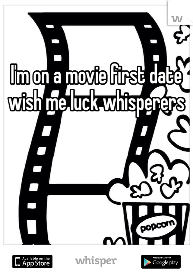 I'm on a movie first date wish me luck whisperers