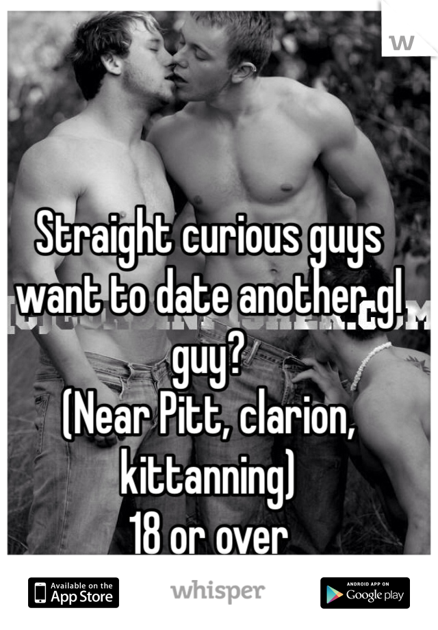 Straight curious guys want to date another gl guy?  (Near Pitt, clarion, kittanning)  18 or over