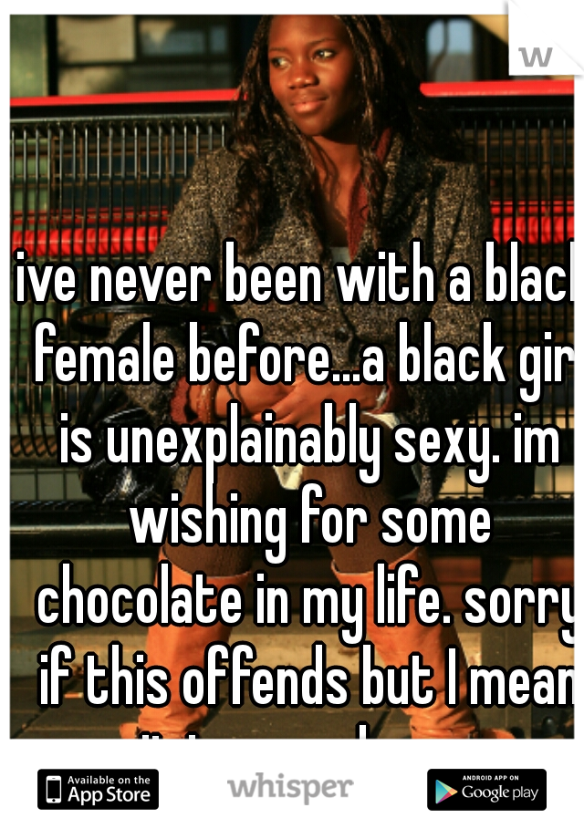 ive never been with a black female before...a black girl is unexplainably sexy. im wishing for some chocolate in my life. sorry if this offends but I mean it in a good way.