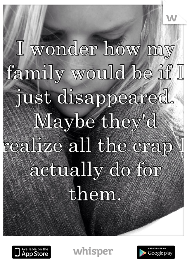 I wonder how my family would be if I just disappeared.  Maybe they'd realize all the crap I actually do for them.