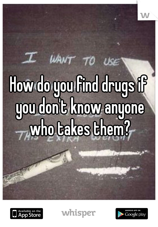 How do you find drugs if you don't know anyone who takes them?