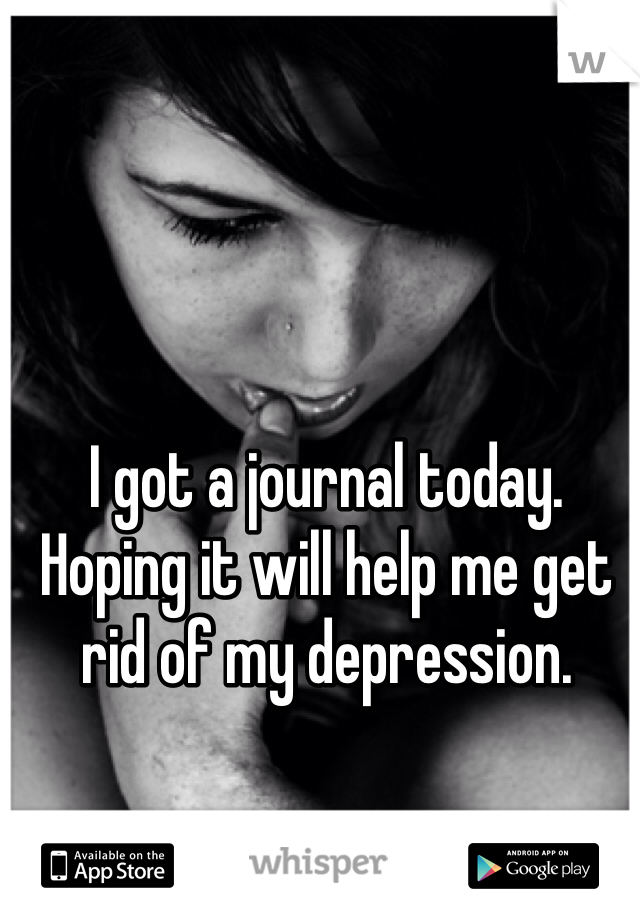 I got a journal today. Hoping it will help me get rid of my depression.