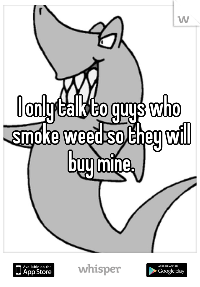 I only talk to guys who smoke weed so they will buy mine.