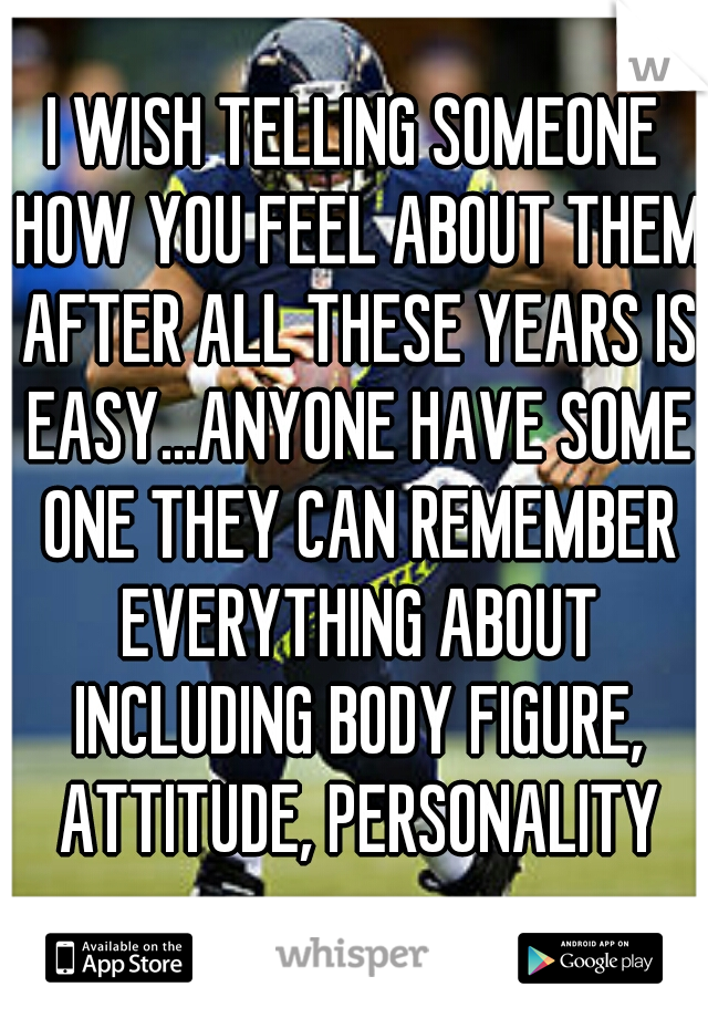 I WISH TELLING SOMEONE HOW YOU FEEL ABOUT THEM AFTER ALL THESE YEARS IS EASY...ANYONE HAVE SOME ONE THEY CAN REMEMBER EVERYTHING ABOUT INCLUDING BODY FIGURE, ATTITUDE, PERSONALITY