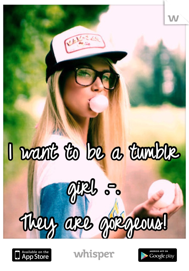 I want to be a tumblr girl .-. They are gorgeous!