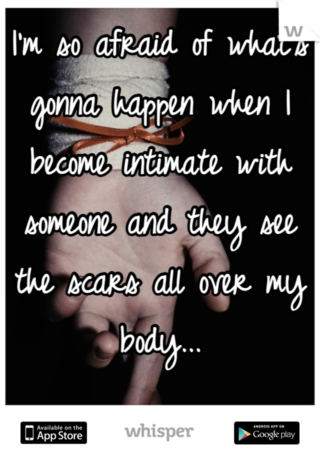 I'm so afraid of what's gonna happen when I become intimate with someone and they see the scars all over my body...