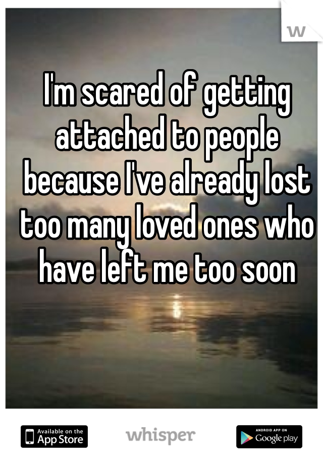 I'm scared of getting attached to people because I've already lost too many loved ones who have left me too soon