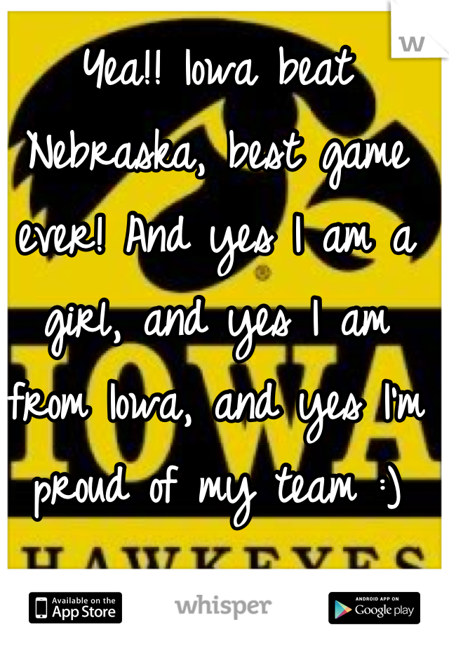 Yea!! Iowa beat Nebraska, best game ever! And yes I am a girl, and yes I am from Iowa, and yes I'm proud of my team :)