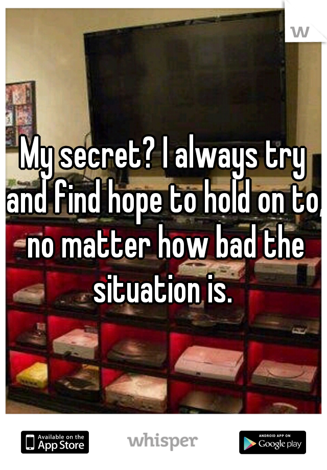 My secret? I always try and find hope to hold on to, no matter how bad the situation is.