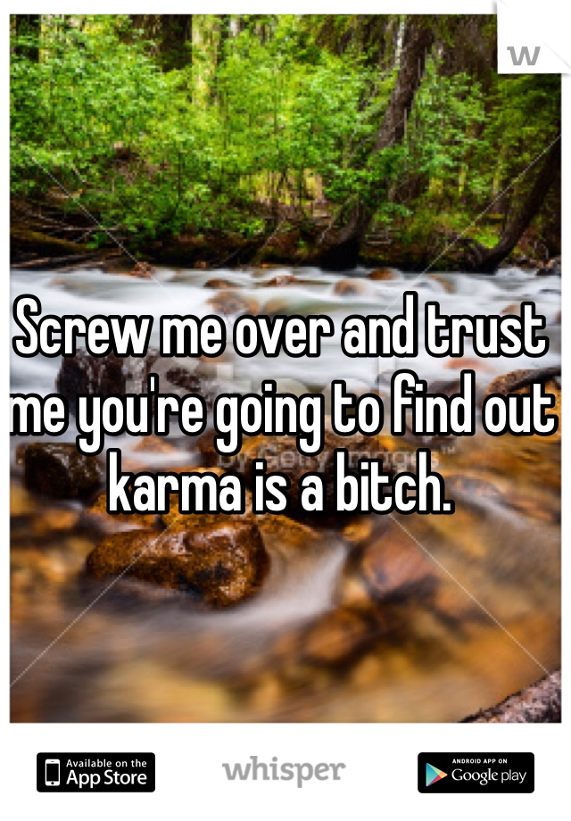 Screw me over and trust me you're going to find out karma is a bitch.