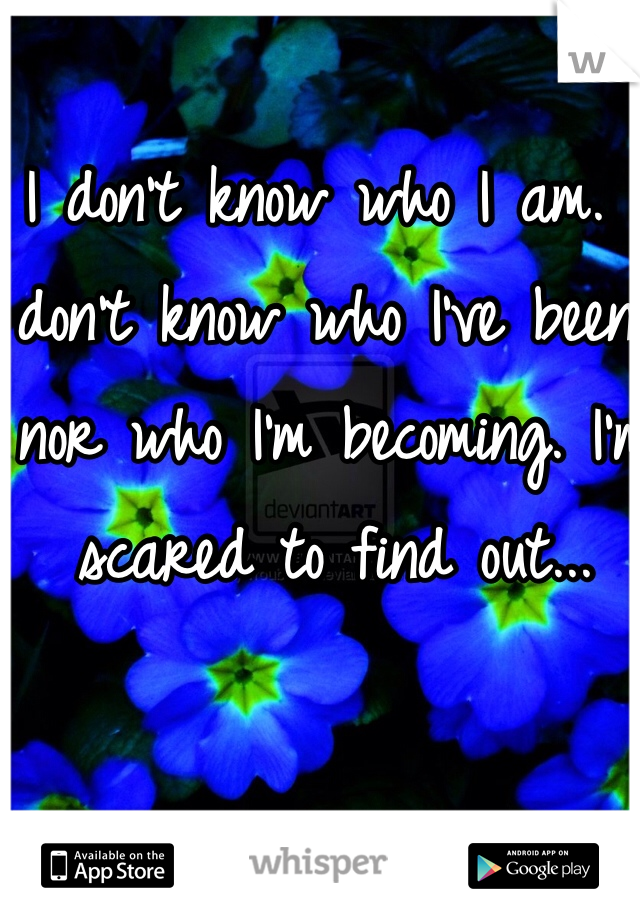 I don't know who I am. I don't know who I've been, nor who I'm becoming. I'm scared to find out...