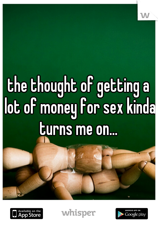 the thought of getting a lot of money for sex kinda turns me on...