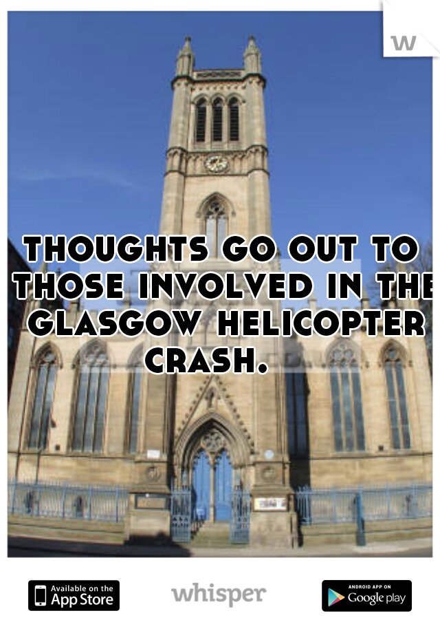 thoughts go out to those involved in the glasgow helicopter crash.