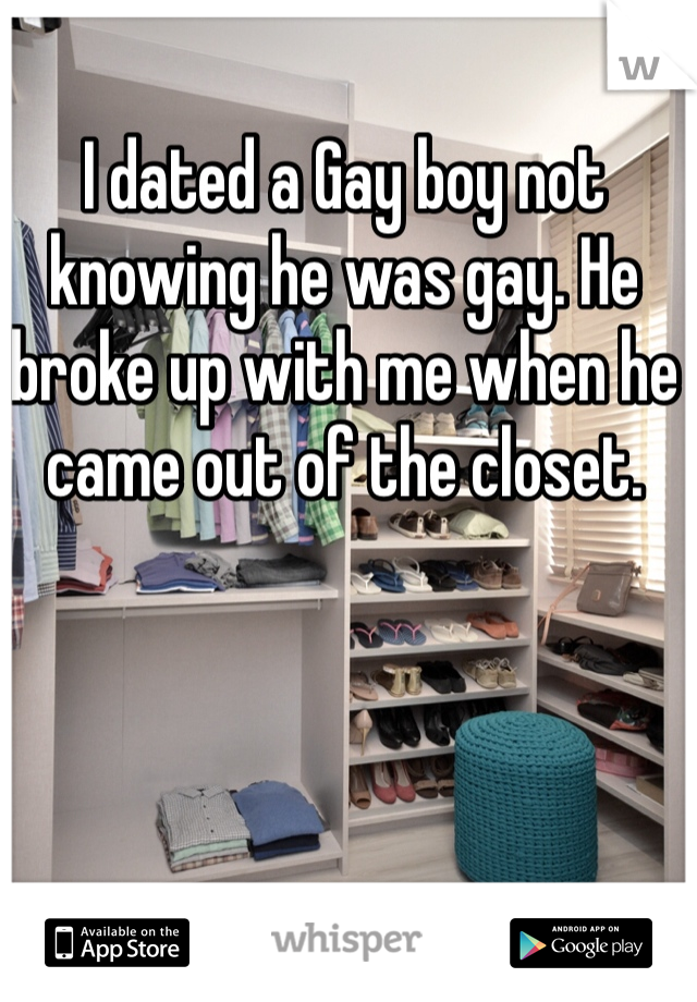 I dated a Gay boy not knowing he was gay. He broke up with me when he came out of the closet.