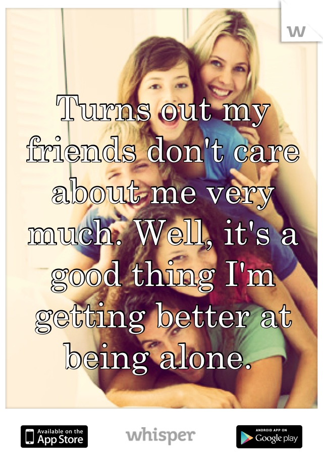 Turns out my friends don't care about me very much. Well, it's a good thing I'm getting better at being alone.