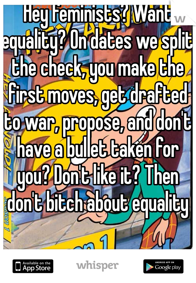 Hey feminists? Want equality? On dates we split the check, you make the first moves, get drafted to war, propose, and don't have a bullet taken for you? Don't like it? Then don't bitch about equality