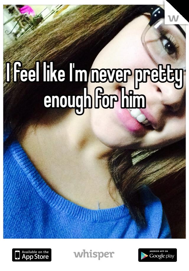 I feel like I'm never pretty enough for him