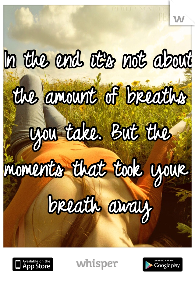 In the end it's not about the amount of breaths you take. But the moments that took your breath away