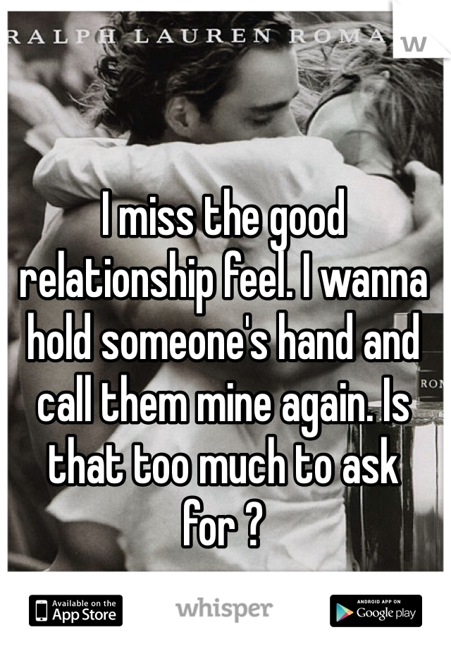 I miss the good relationship feel. I wanna hold someone's hand and call them mine again. Is that too much to ask for ?