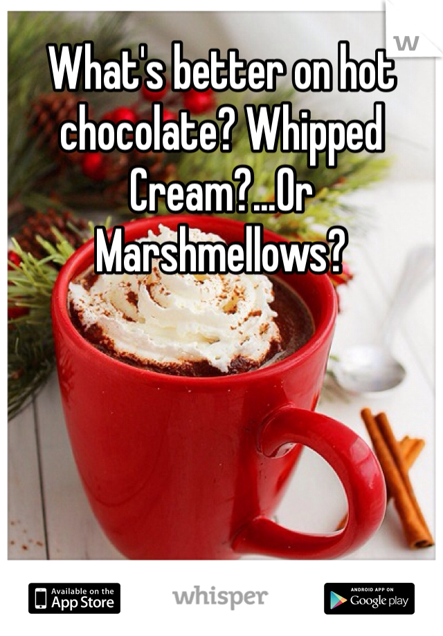 What's better on hot chocolate? Whipped Cream?...Or Marshmellows?
