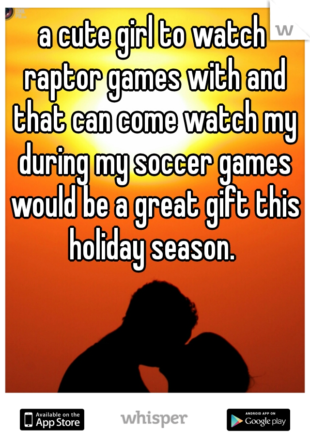 a cute girl to watch raptor games with and that can come watch my during my soccer games would be a great gift this holiday season.