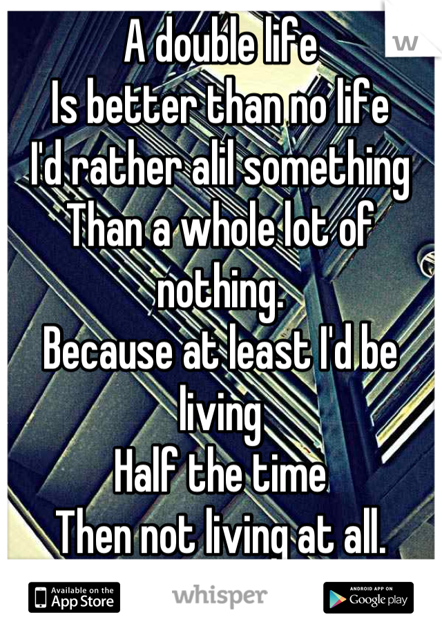 A double life  Is better than no life I'd rather alil something  Than a whole lot of nothing.  Because at least I'd be living Half the time Then not living at all.