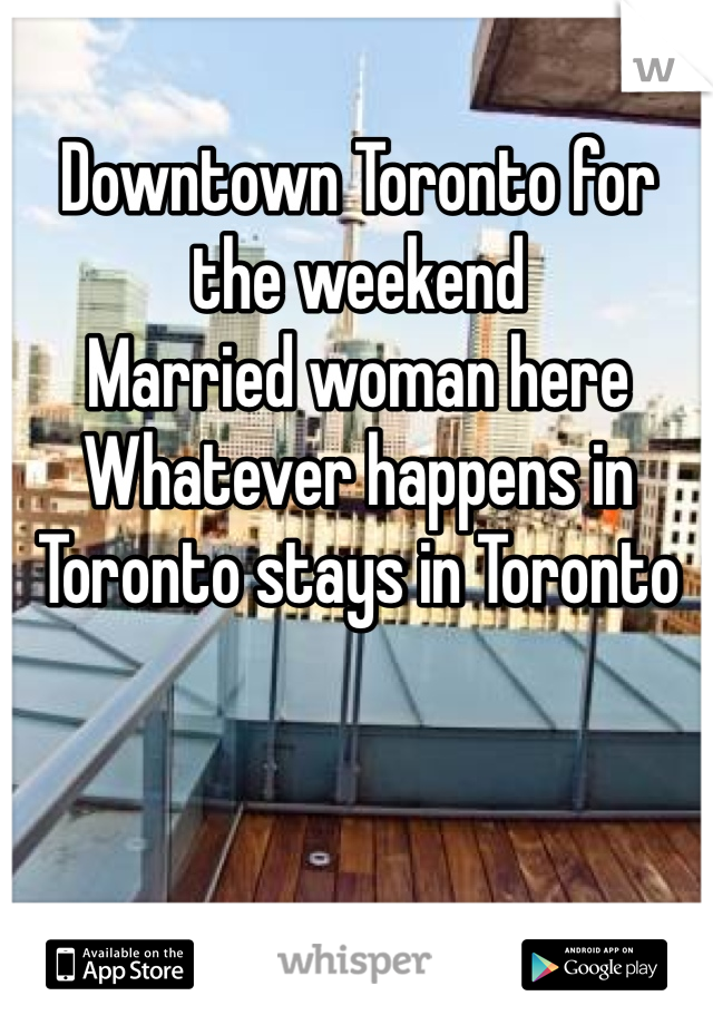 Downtown Toronto for the weekend  Married woman here Whatever happens in Toronto stays in Toronto